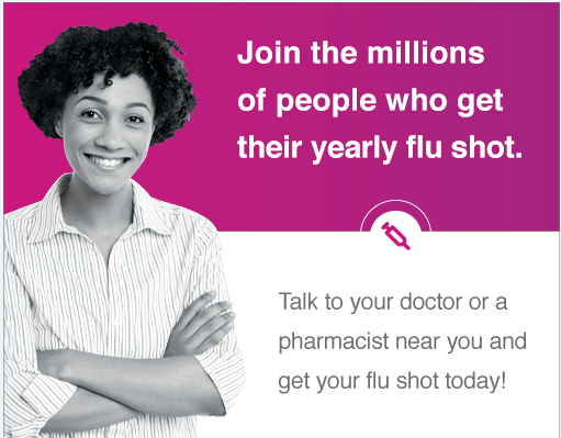 Join the millions of people who get their yearly flu shot. Talk to your doctor or a pharmacist near you and get your flu shot today!